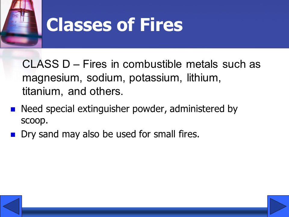 Classes of Fires CLASS D – Fires in combustible metals such as magnesium, sodium, potassium, lithium, titanium, and others.