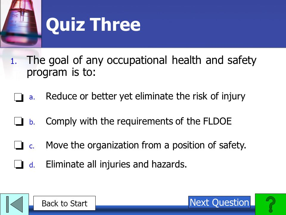 Quiz Three The goal of any occupational health and safety program is to: Reduce or better yet eliminate the risk of injury.