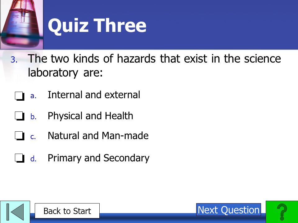 Quiz Three The two kinds of hazards that exist in the science laboratory are: Internal and external.