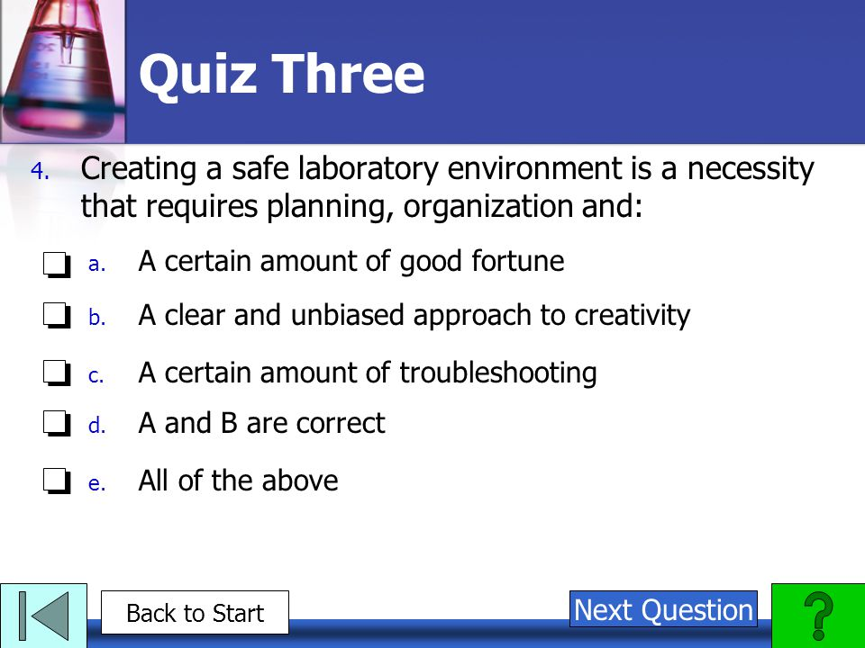 Quiz Three Creating a safe laboratory environment is a necessity that requires planning, organization and: