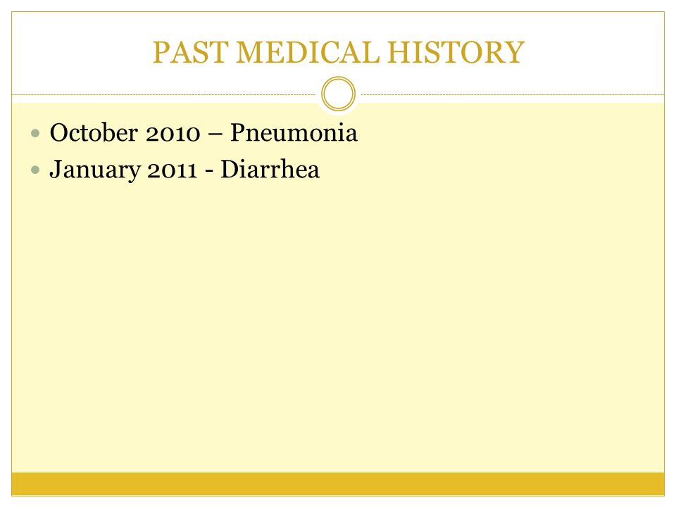PAST MEDICAL HISTORY October 2010 – Pneumonia January 2011 - Diarrhea