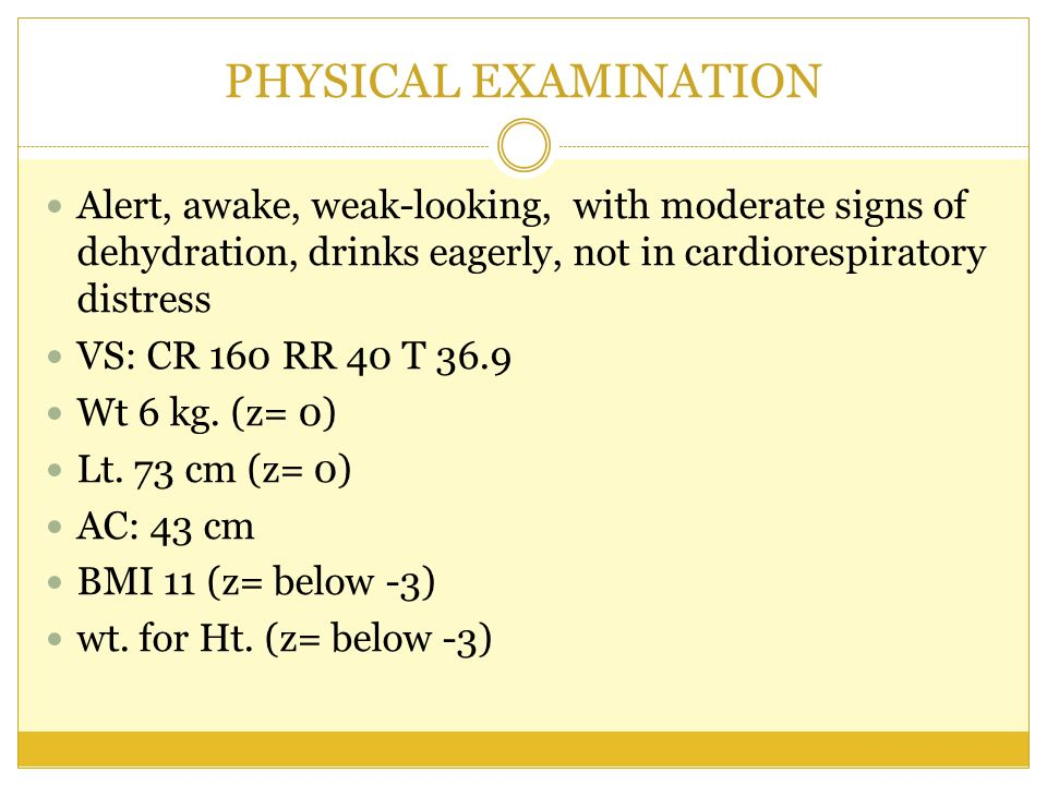 PHYSICAL EXAMINATION Alert, awake, weak-looking, with moderate signs of dehydration, drinks eagerly, not in cardiorespiratory distress.