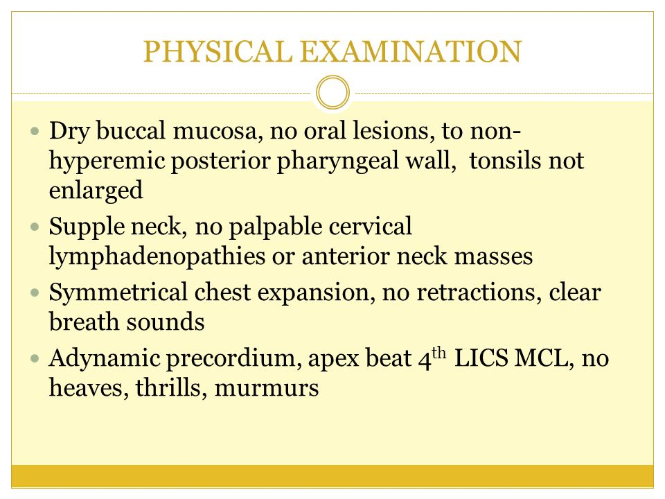 PHYSICAL EXAMINATION Dry buccal mucosa, no oral lesions, to non-hyperemic posterior pharyngeal wall, tonsils not enlarged.