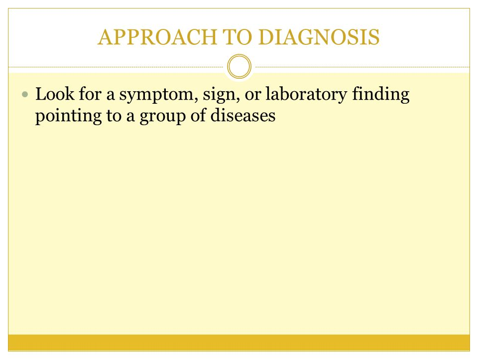 APPROACH TO DIAGNOSIS Look for a symptom, sign, or laboratory finding pointing to a group of diseases.