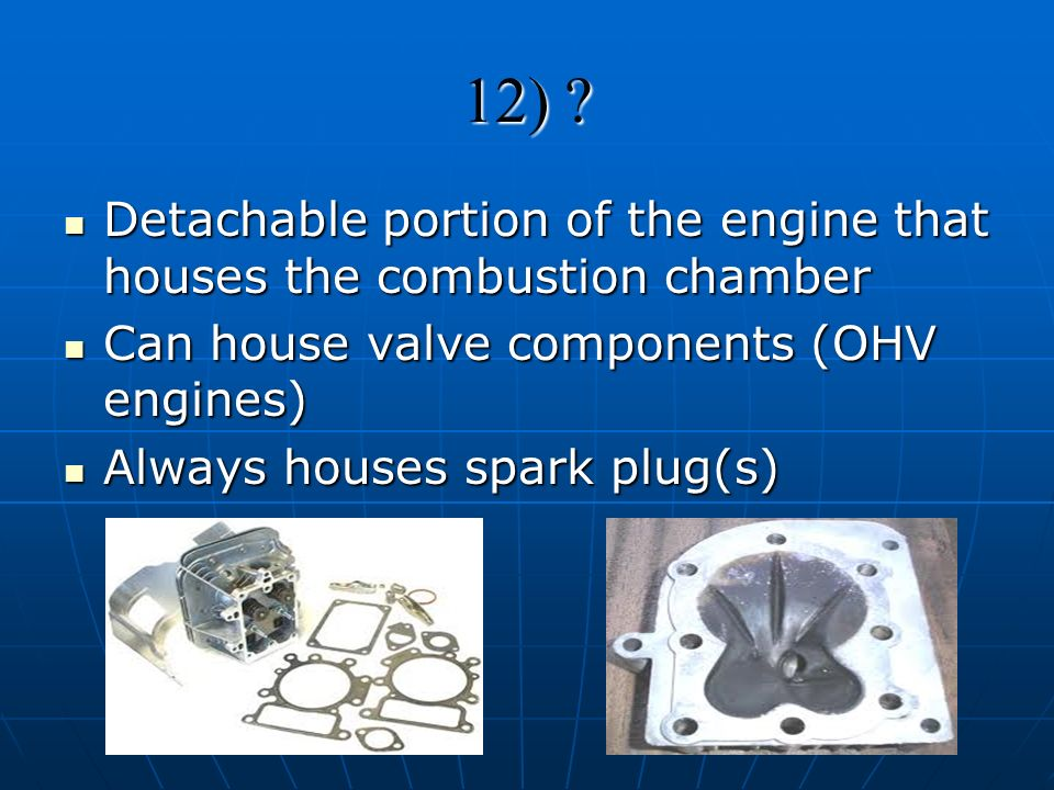12) Detachable portion of the engine that houses the combustion chamber. Can house valve components (OHV engines)