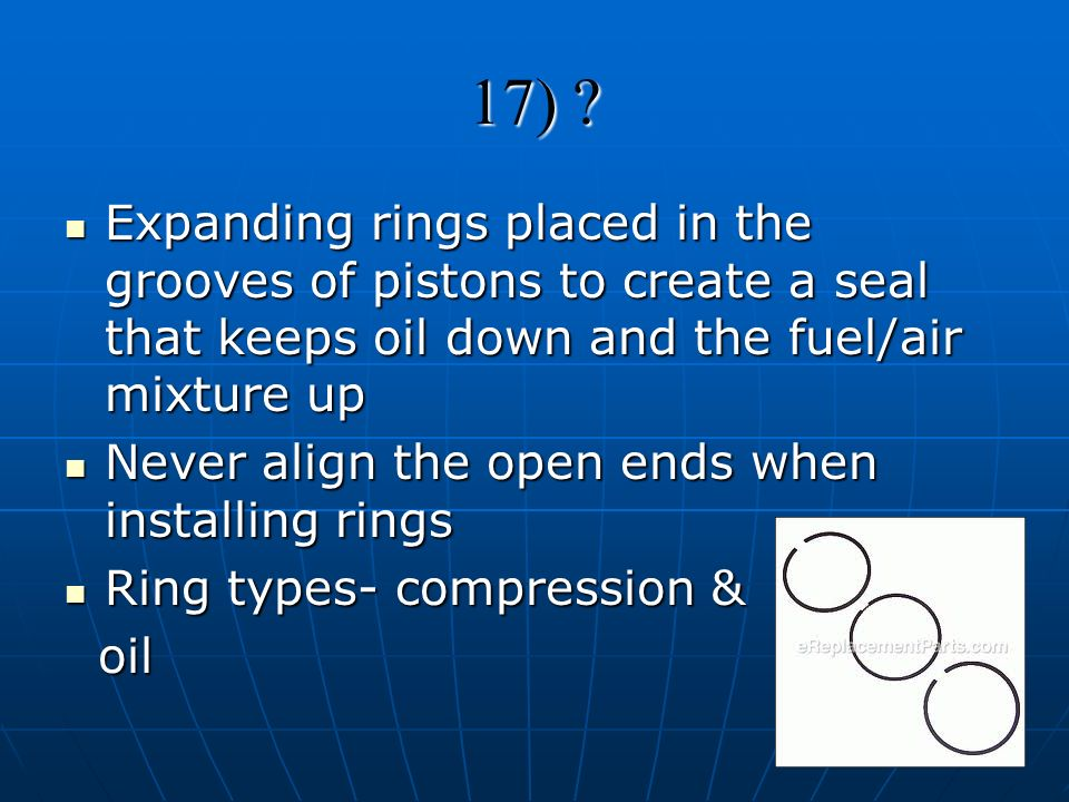 17) Expanding rings placed in the grooves of pistons to create a seal that keeps oil down and the fuel/air mixture up.