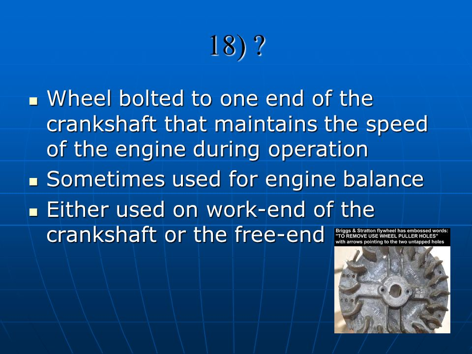 18) Wheel bolted to one end of the crankshaft that maintains the speed of the engine during operation.