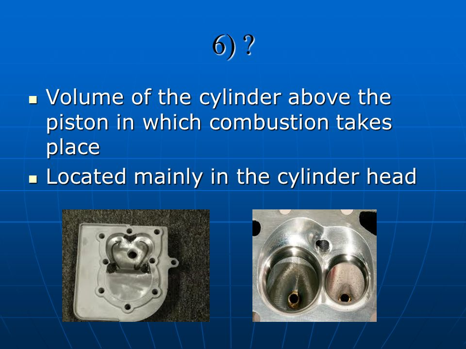 6) . Volume of the cylinder above the piston in which combustion takes place.