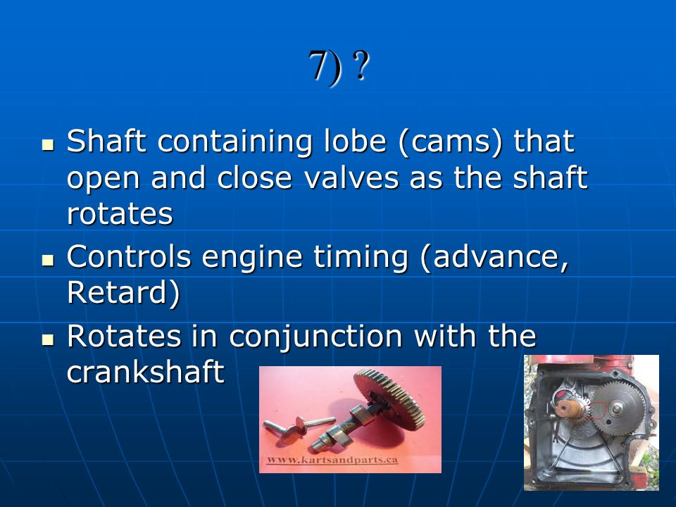 7) Shaft containing lobe (cams) that open and close valves as the shaft rotates. Controls engine timing (advance, Retard)