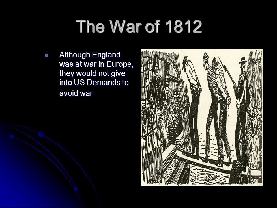 The War of 1812 Although England was at war in Europe, they would not give into US Demands to avoid war.