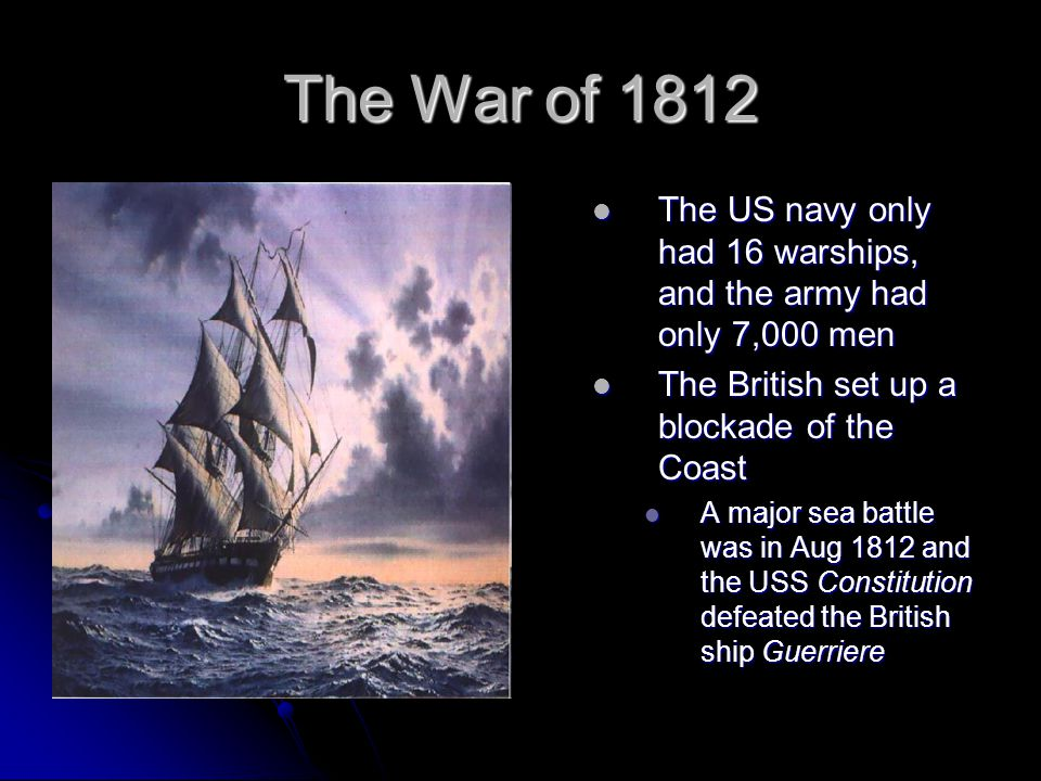 The War of 1812 The US navy only had 16 warships, and the army had only 7,000 men. The British set up a blockade of the Coast.