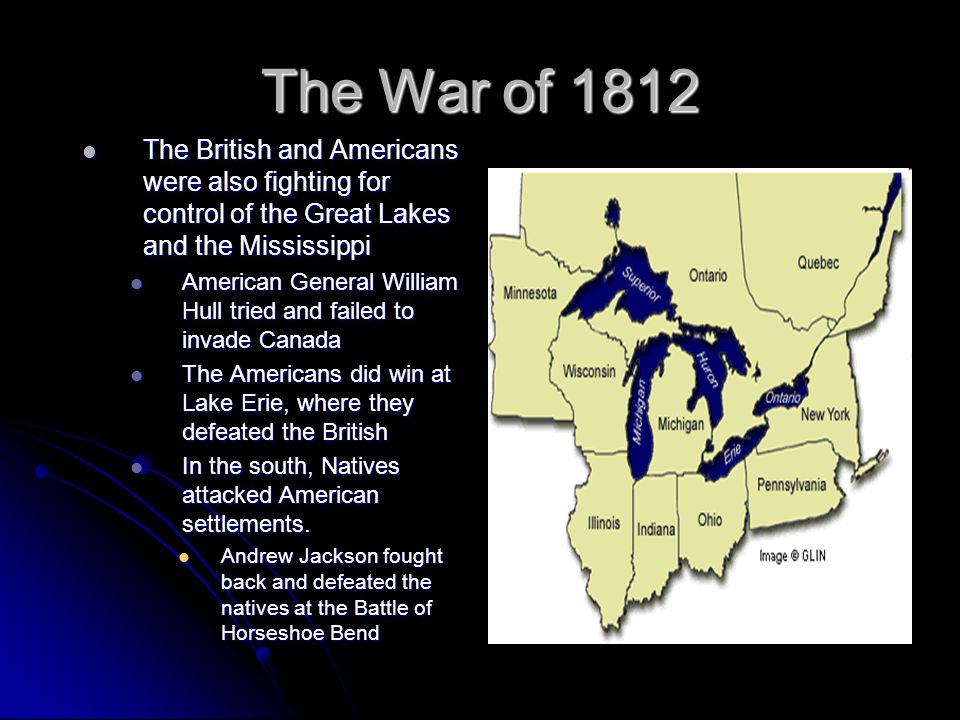 The War of 1812 The British and Americans were also fighting for control of the Great Lakes and the Mississippi.