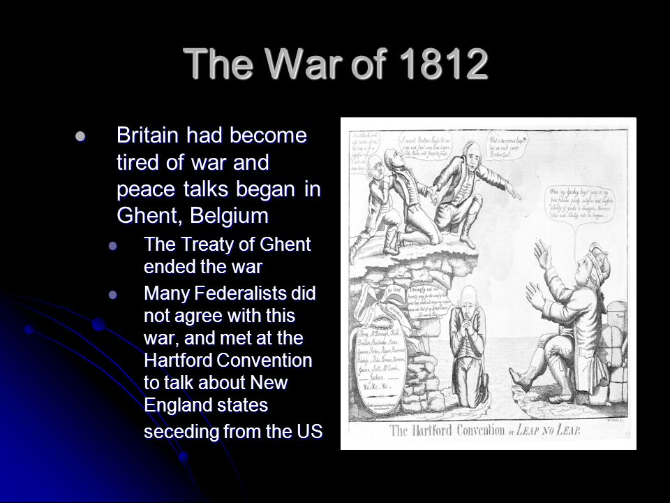 The War of 1812 Britain had become tired of war and peace talks began in Ghent, Belgium. The Treaty of Ghent ended the war.
