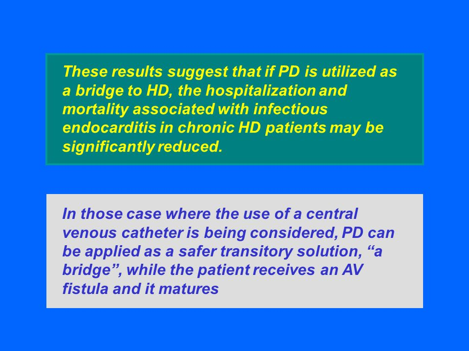 These results suggest that if PD is utilized as a bridge to HD, the hospitalization and mortality associated with infectious endocarditis in chronic HD patients may be significantly reduced.