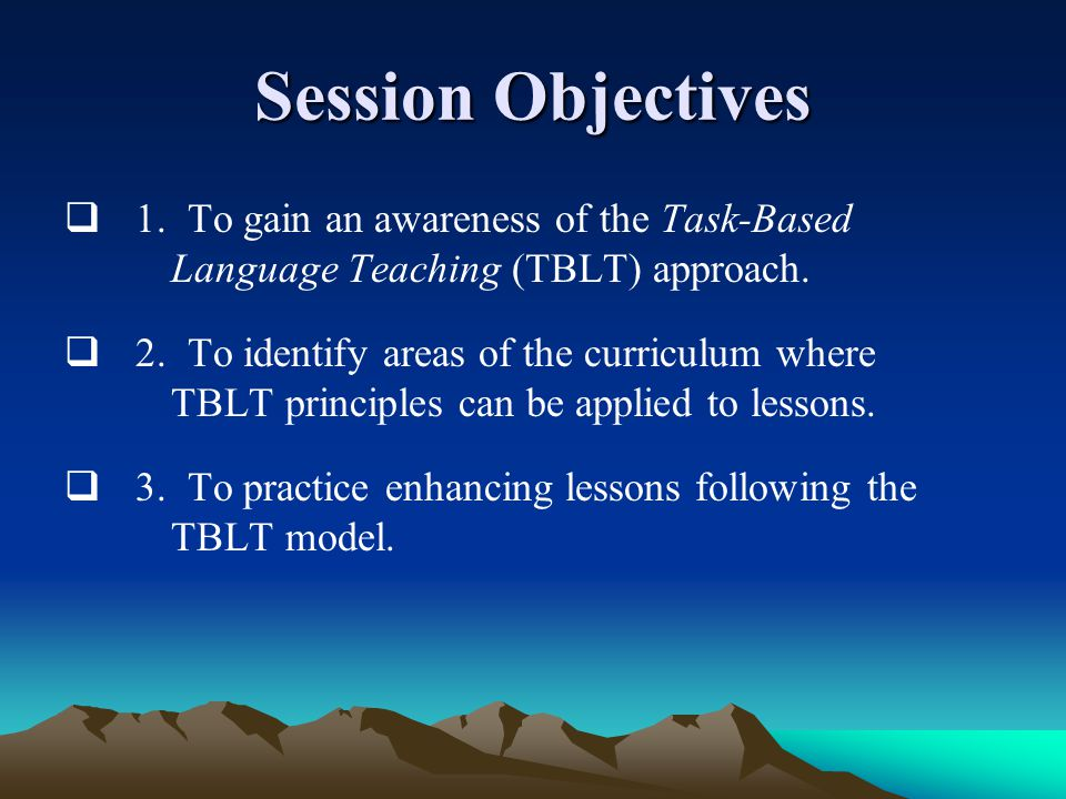 Session Objectives  1. To gain an awareness of the Task-Based Language Teaching (TBLT) approach.