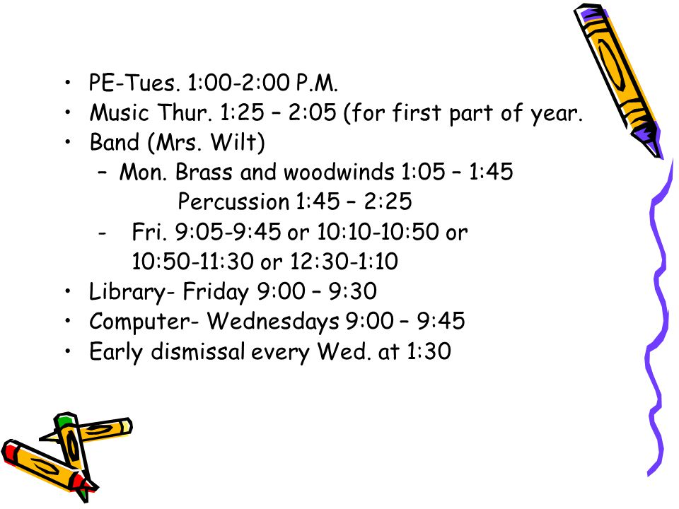 PE-Tues. 1:00-2:00 P.M. Music Thur. 1:25 – 2:05 (for first part of year. Band (Mrs. Wilt) Mon. Brass and woodwinds 1:05 – 1:45.
