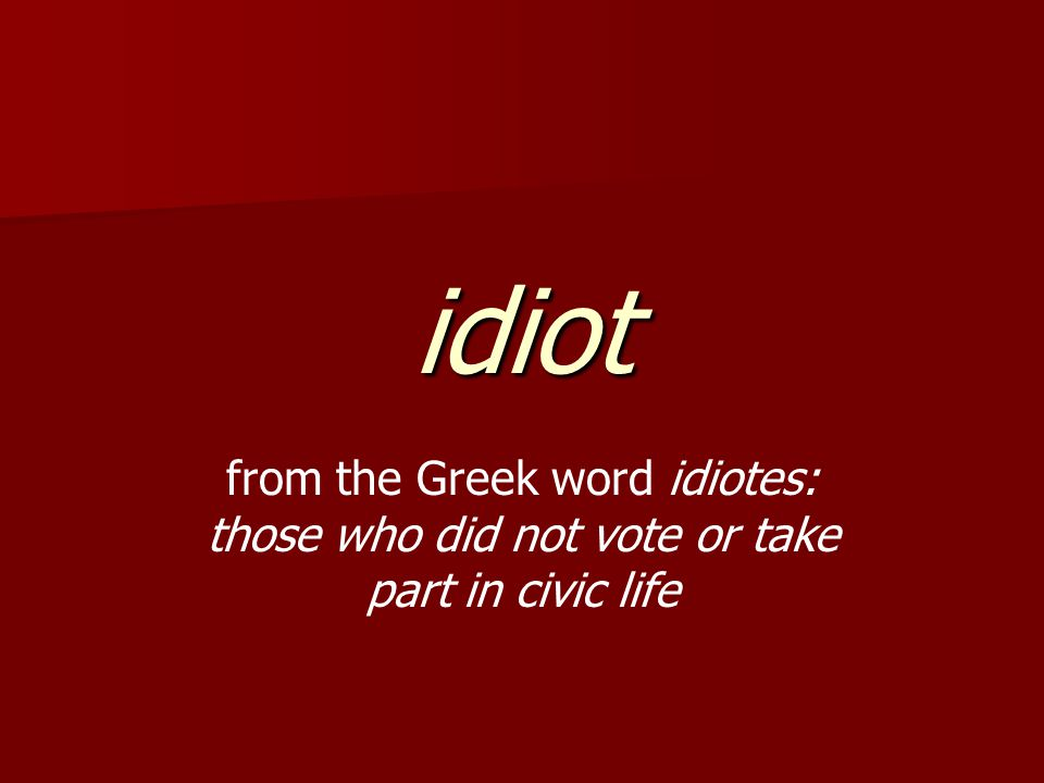 idiot from the Greek word idiotes: those who did not vote or take part in civic life