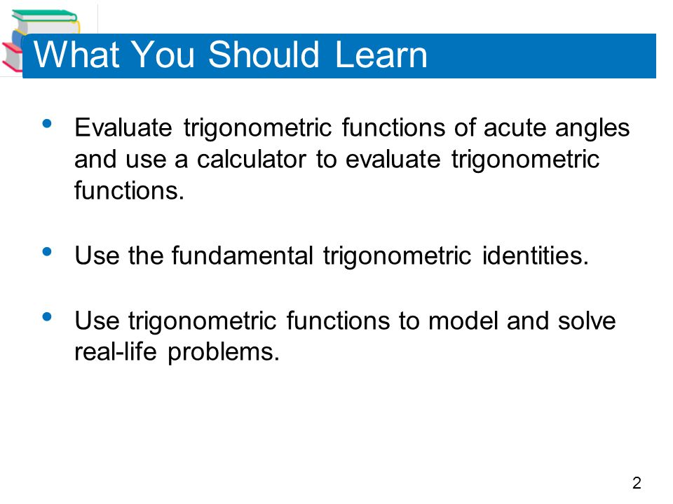 What You Should Learn Evaluate trigonometric functions of acute angles and use a calculator to evaluate trigonometric functions.