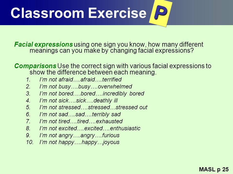 Classroom Exercise P. Facial expressions using one sign you know, how many different meanings can you make by changing facial expressions