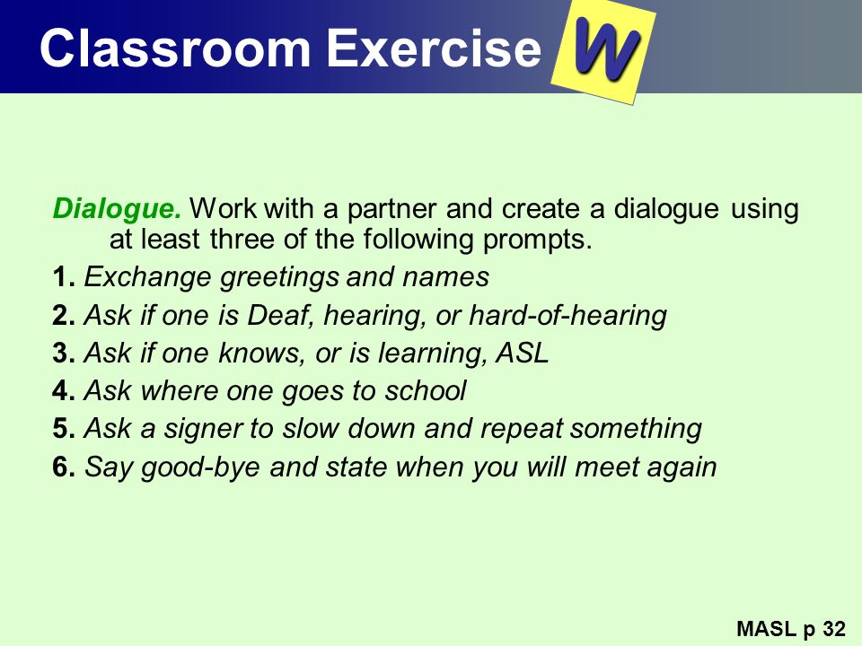 Classroom Exercise W. Dialogue. Work with a partner and create a dialogue using at least three of the following prompts.