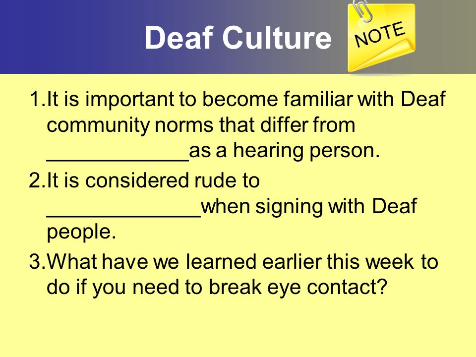 NOTEDeaf Culture. 1.It is important to become familiar with Deaf community norms that differ from ____________as a hearing person.