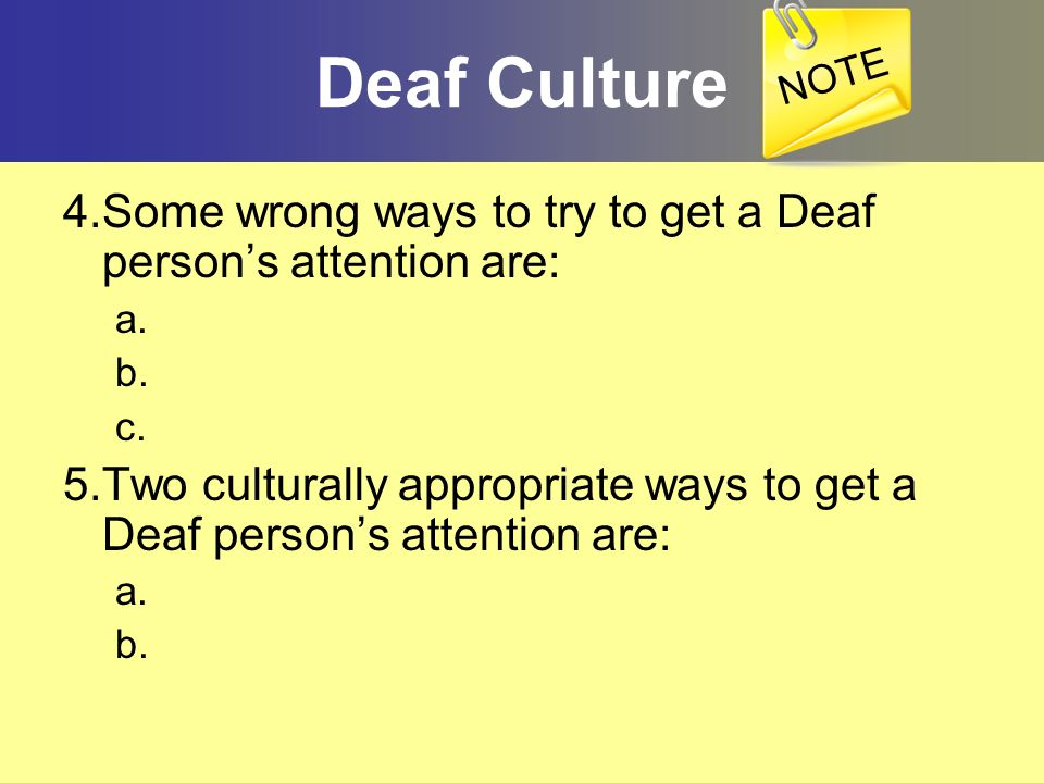 NOTEDeaf Culture. 4.Some wrong ways to try to get a Deaf person's attention are: a. b. c.