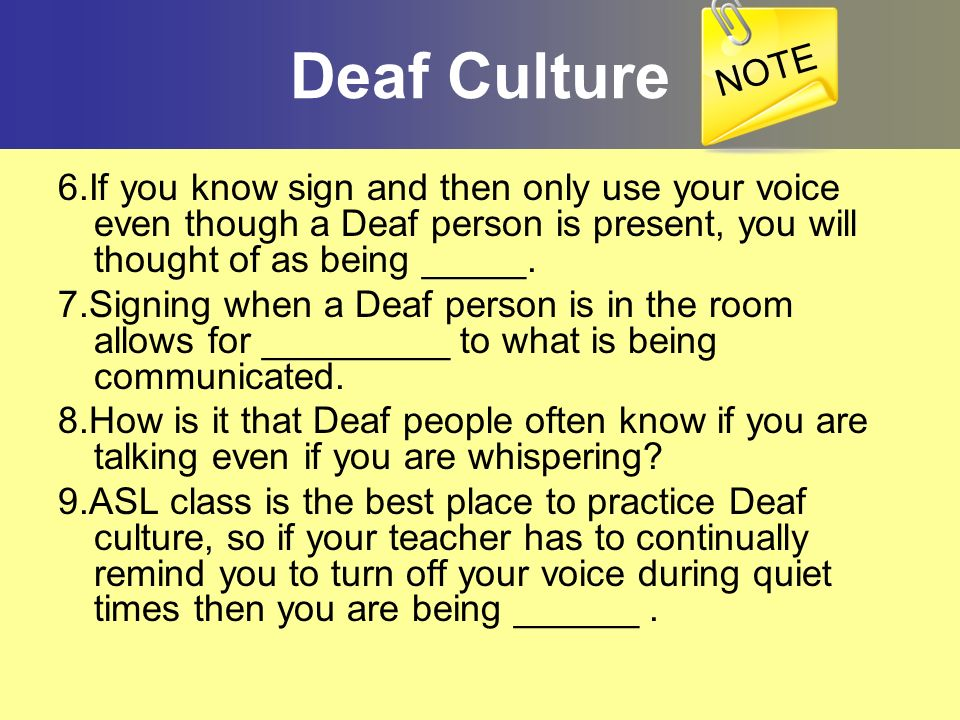 NOTEDeaf Culture. 6.If you know sign and then only use your voice even though a Deaf person is present, you will thought of as being _____.