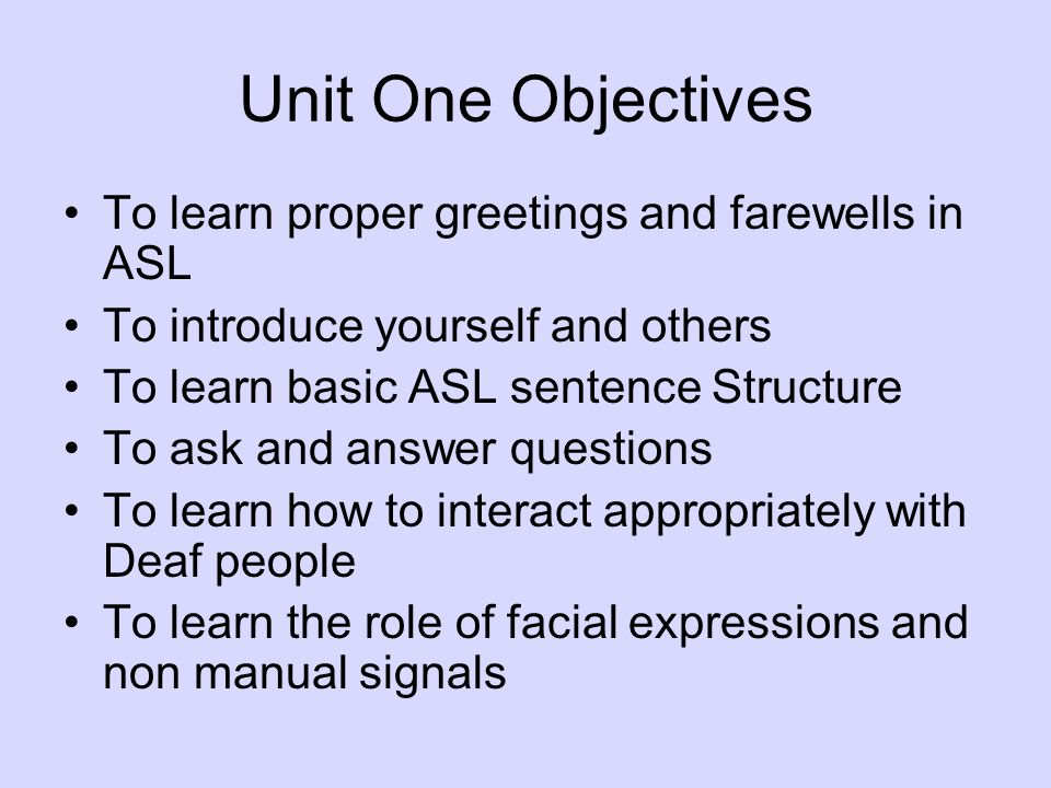 Unit One Objectives To learn proper greetings and farewells in ASL