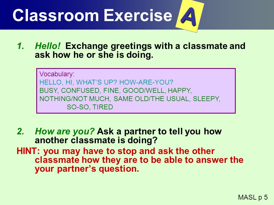 Classroom Exercise A. Hello! Exchange greetings with a classmate and ask how he or she is doing.