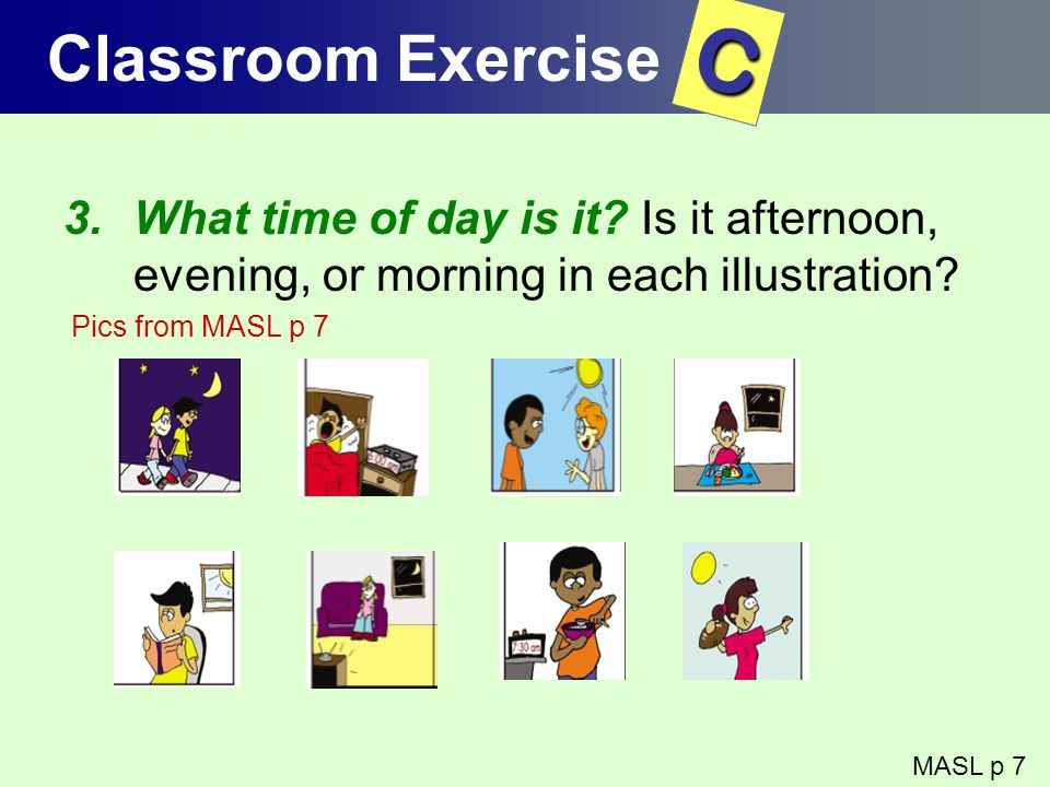 Classroom Exercise C. What time of day is it Is it afternoon, evening, or morning in each illustration