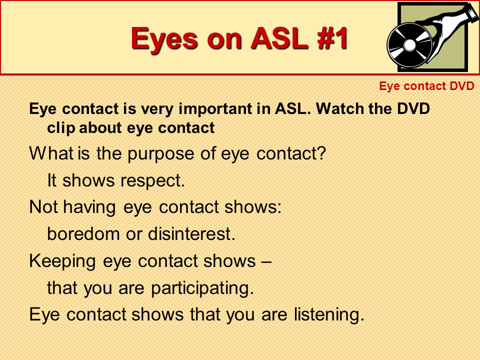 Eyes on ASL #1 What is the purpose of eye contact It shows respect.
