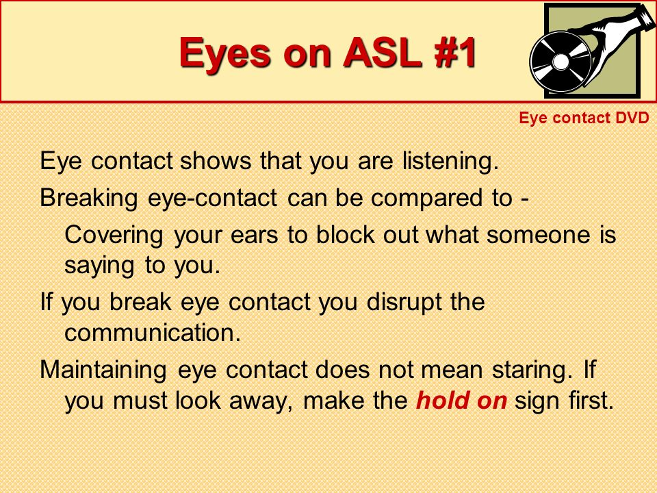 Eyes on ASL #1 Eye contact shows that you are listening.