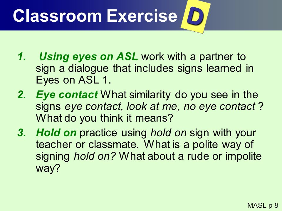 Classroom Exercise D. Using eyes on ASL work with a partner to sign a dialogue that includes signs learned in Eyes on ASL 1.