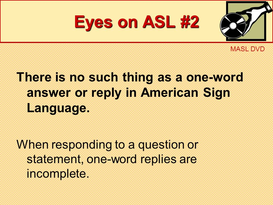 Eyes on ASL #2 MASL DVD. There is no such thing as a one-word answer or reply in American Sign Language.