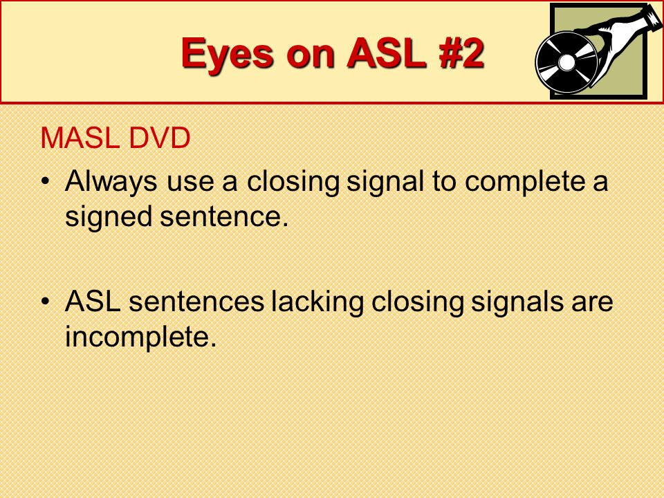Eyes on ASL #2 MASL DVD. Always use a closing signal to complete a signed sentence.