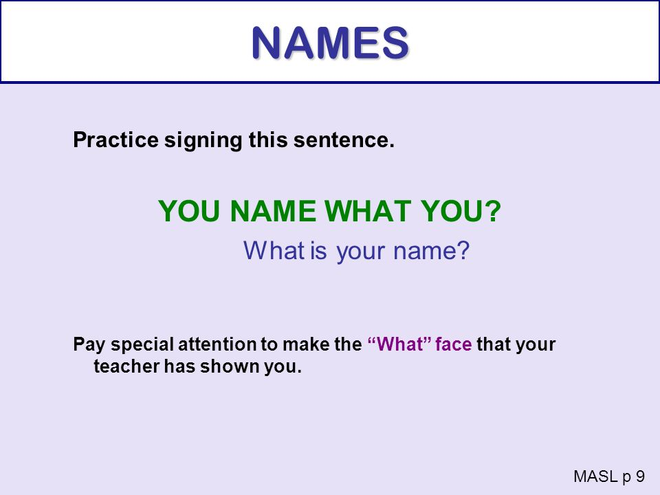 NAMES Practice signing this sentence. YOU NAME WHAT YOU