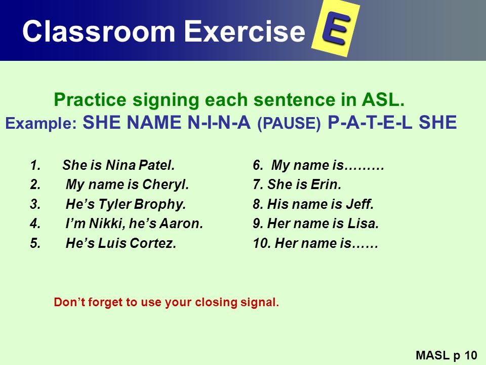 Classroom Exercise E. Practice signing each sentence in ASL. Example: SHE NAME N-I-N-A (PAUSE) P-A-T-E-L SHE.
