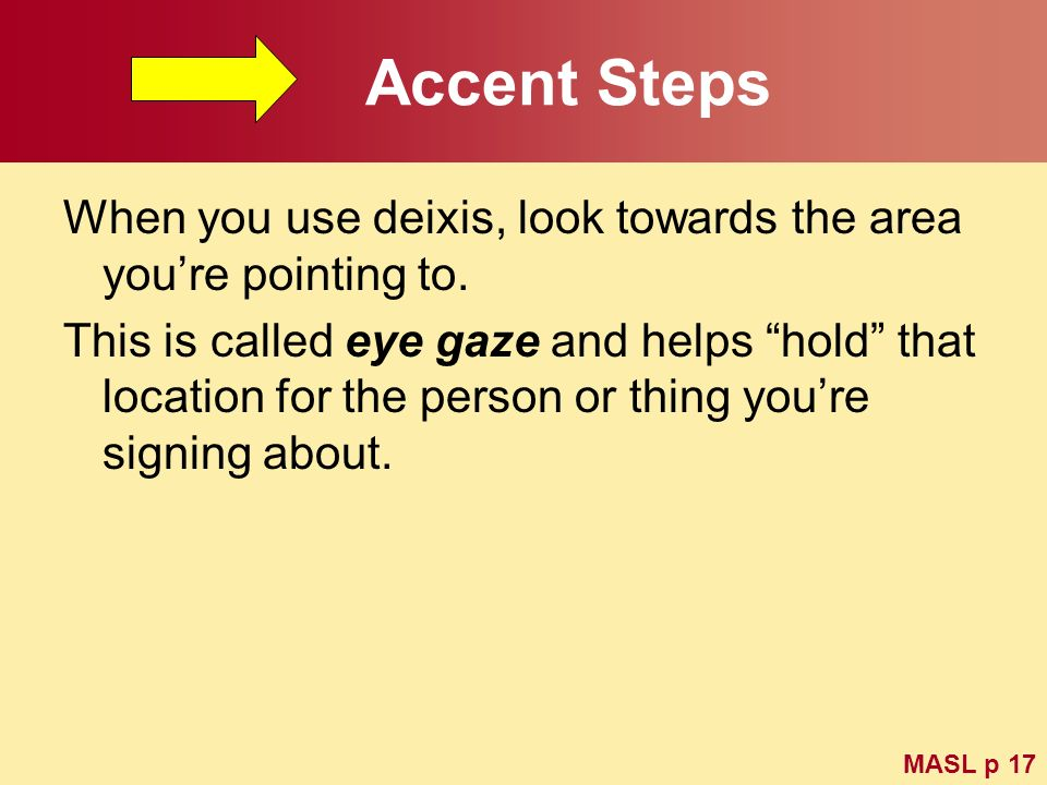Accent StepsWhen you use deixis, look towards the area you're pointing to.