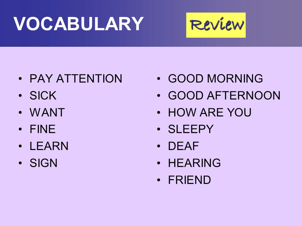 VOCABULARY Review PAY ATTENTION SICK WANT FINE LEARN SIGN GOOD MORNING