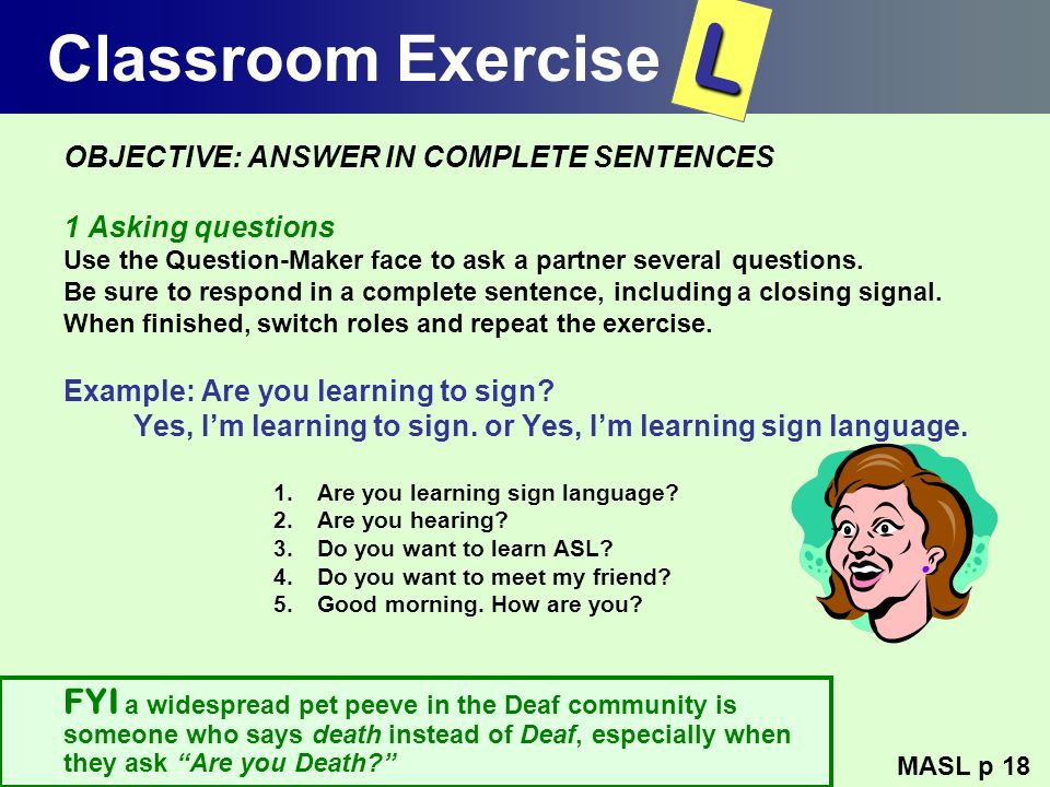 Classroom ExerciseL. OBJECTIVE: ANSWER IN COMPLETE SENTENCES. 1 Asking questions. Use the Question-Maker face to ask a partner several questions.