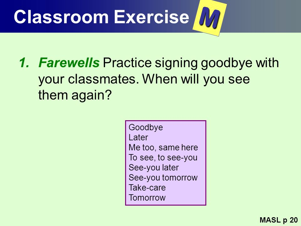 Classroom Exercise M. Farewells Practice signing goodbye with your classmates. When will you see them again