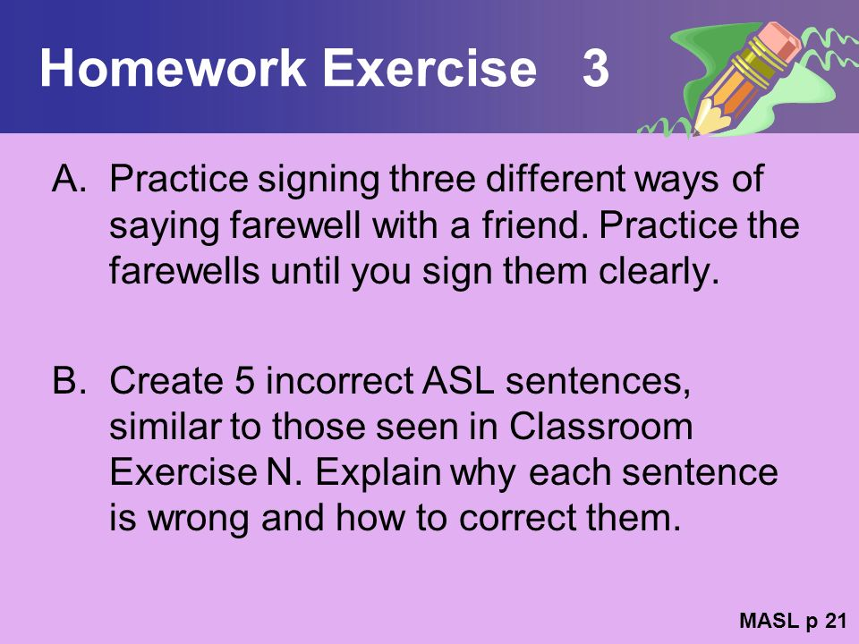 Homework Exercise 3 Practice signing three different ways of saying farewell with a friend. Practice the farewells until you sign them clearly.