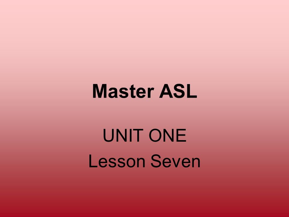 Master ASL UNIT ONE Lesson Seven
