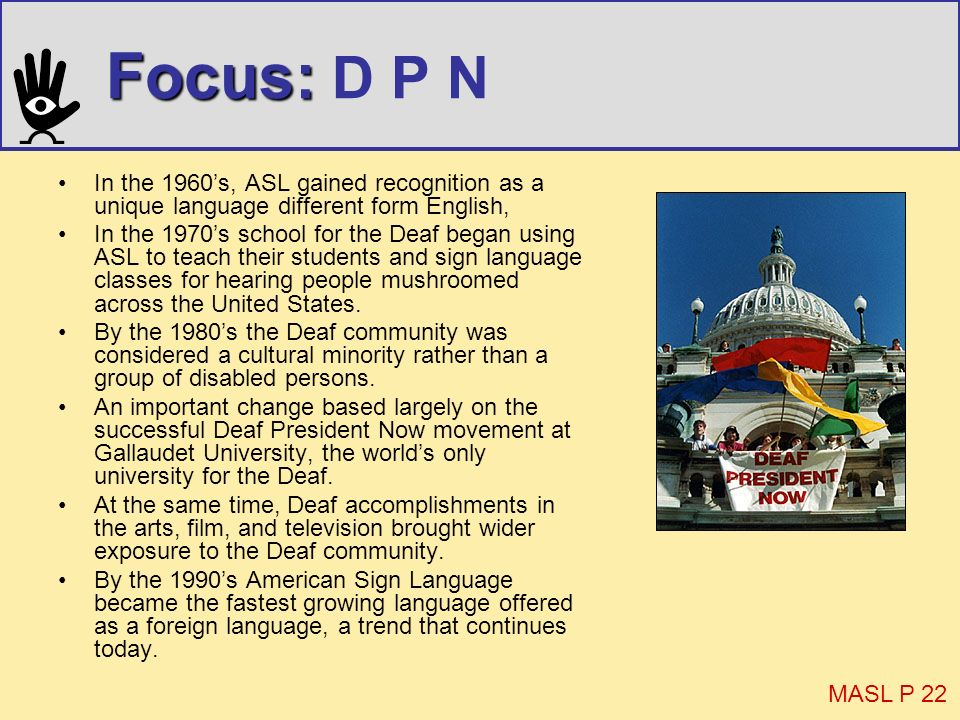 Focus: D P N In the 1960's, ASL gained recognition as a unique language different form English,