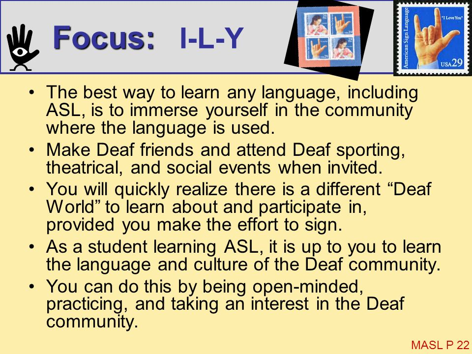 Focus: I-L-YThe best way to learn any language, including ASL, is to immerse yourself in the community where the language is used.