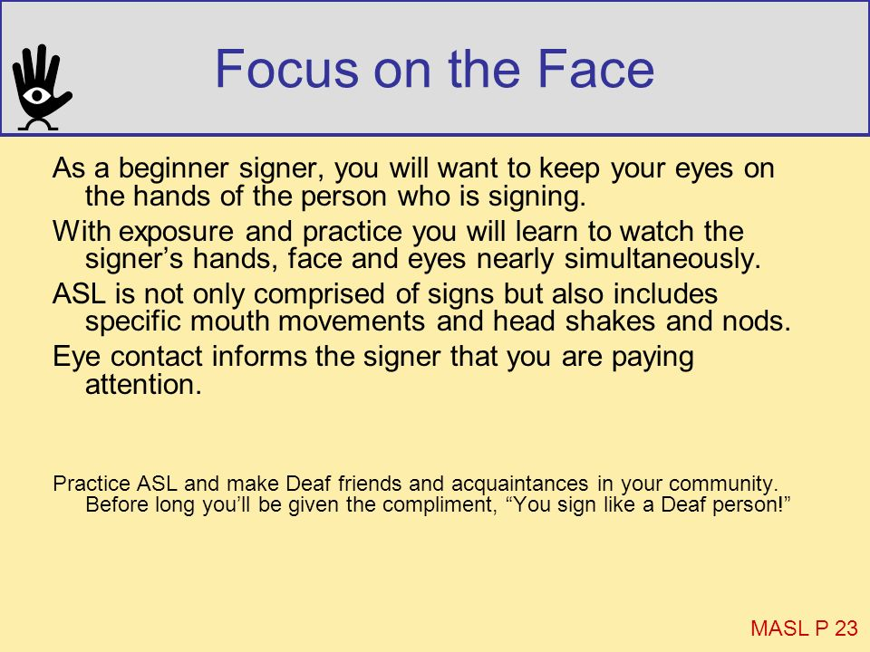 Focus on the Face As a beginner signer, you will want to keep your eyes on the hands of the person who is signing.