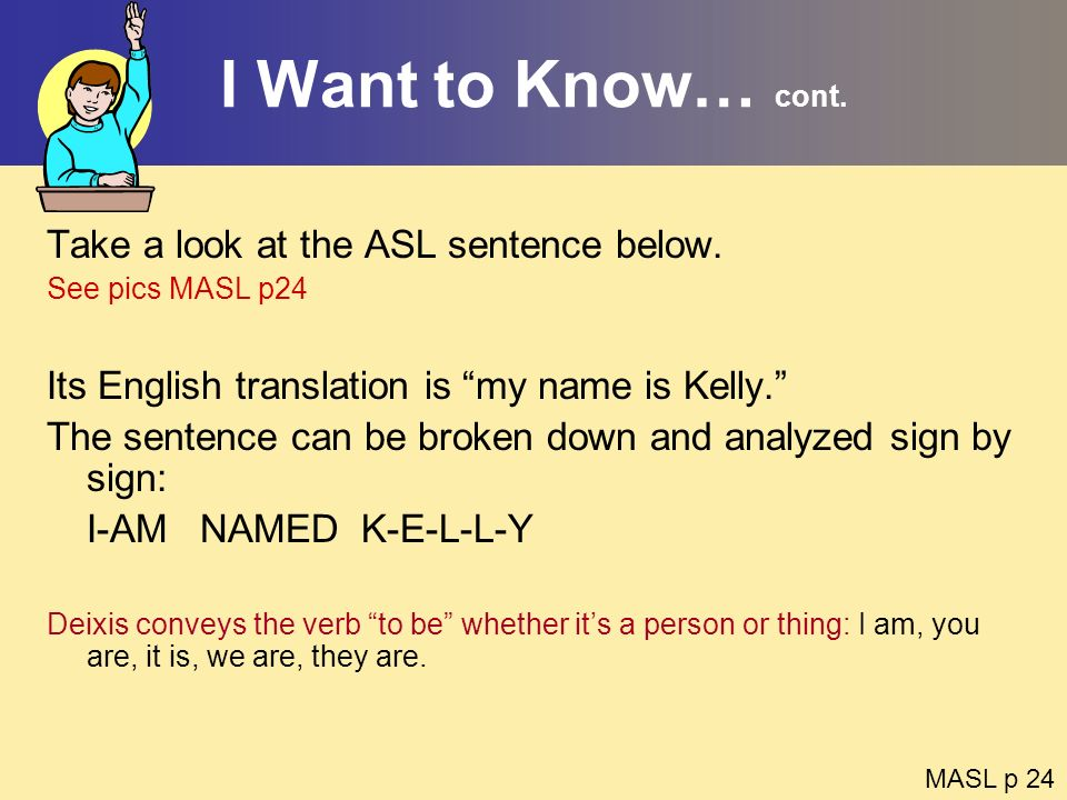 I Want to Know… cont. Take a look at the ASL sentence below.