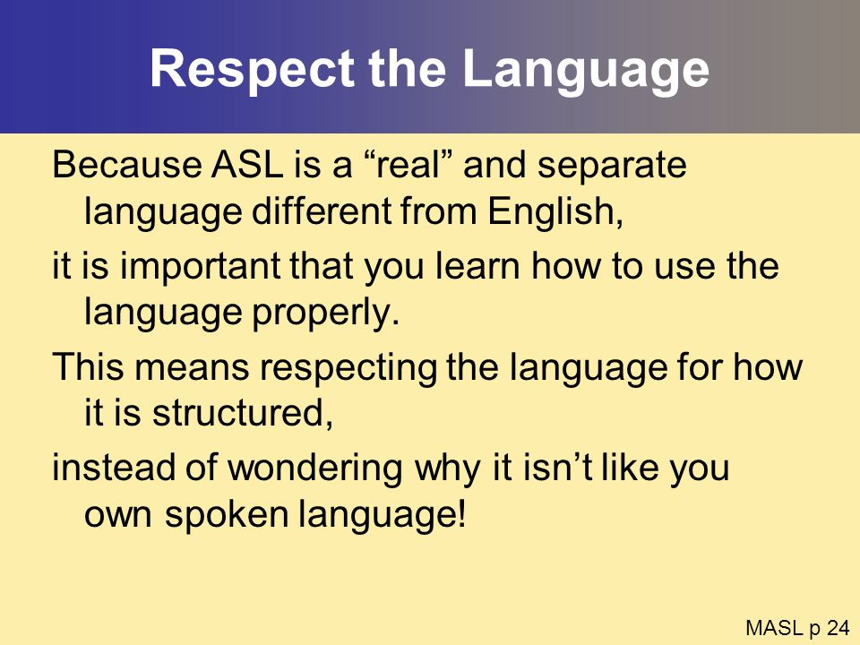 Respect the Language Because ASL is a real and separate language different from English,
