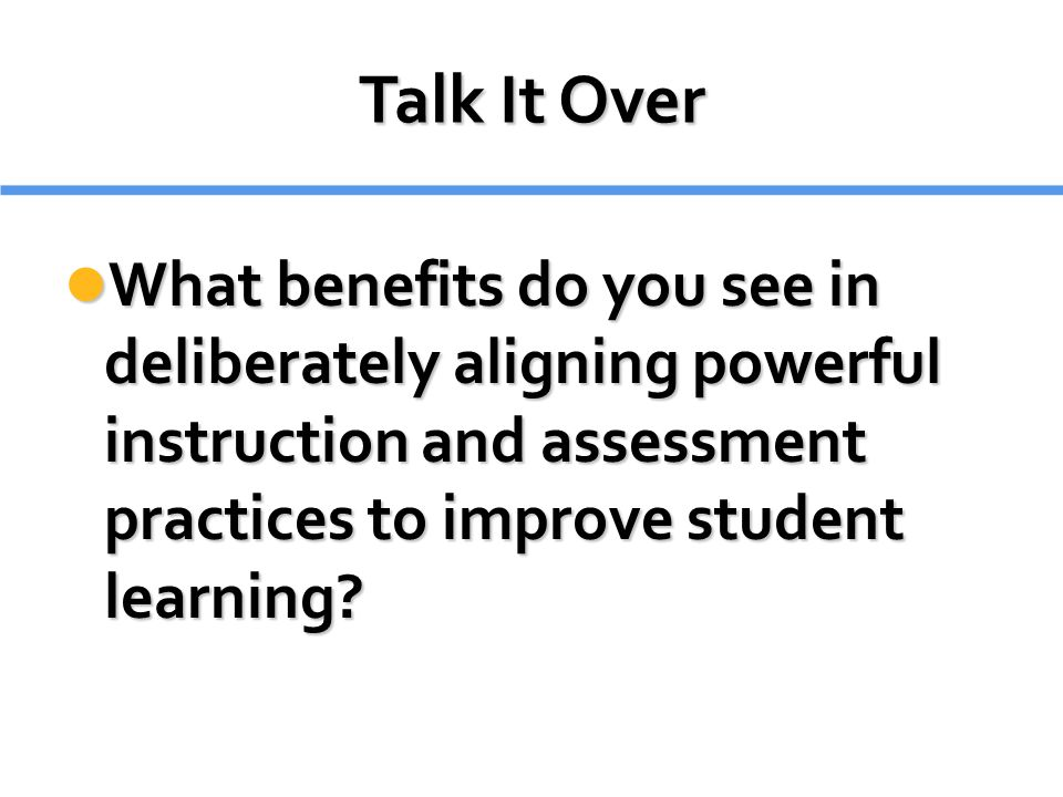 Talk It Over What benefits do you see in deliberately aligning powerful instruction and assessment practices to improve student learning