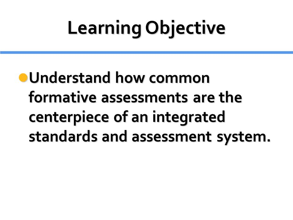 Learning Objective Understand how common formative assessments are the centerpiece of an integrated standards and assessment system.